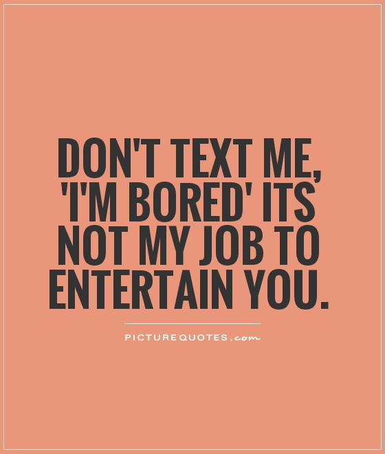 Don't text me, 'I'm bored' its not my job to entertain you Picture Quote #1