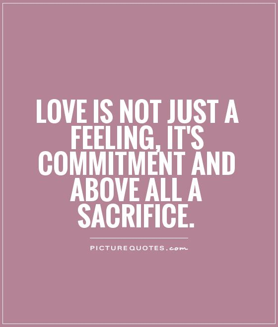 Love is not just a feeling, it's commitment and above all a sacrifice Picture Quote #1