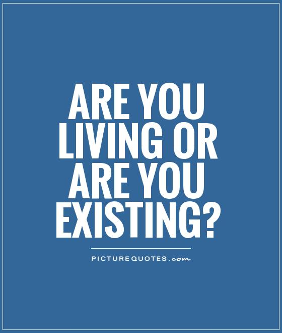 Are you living or are you existing? Picture Quote #1