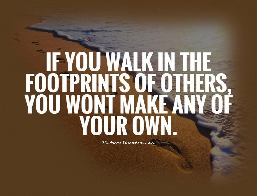 If you walk in the footprints of others, you wont make any of your own. Picture Quote #1