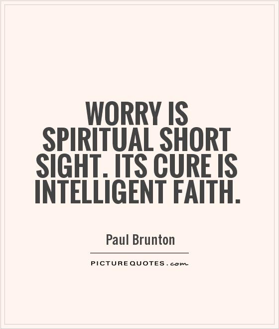 Worry is spiritual short sight. Its cure is intelligent faith Picture Quote #1