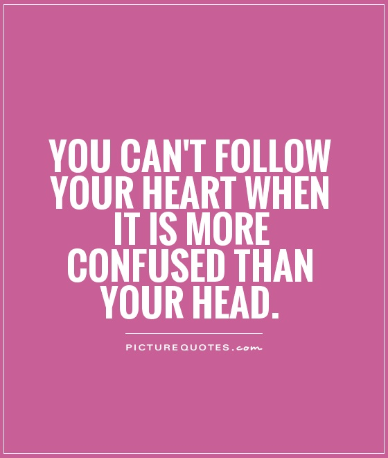 You can't follow your heart when it is more confused than your head Picture Quote #1
