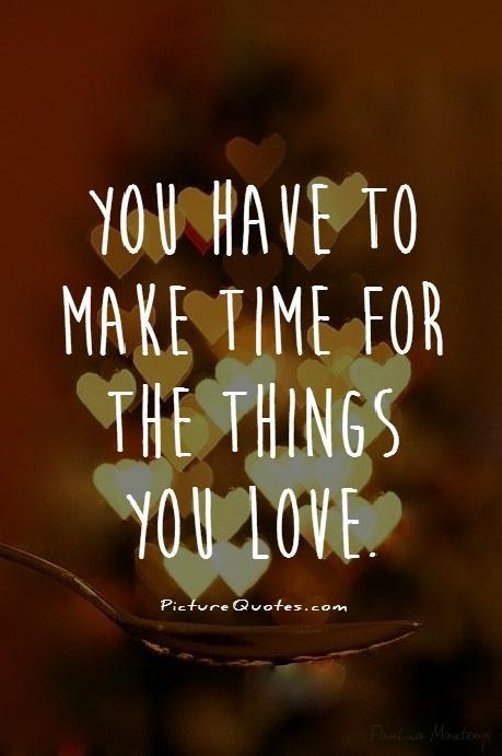 You have to make time for the things you love Picture Quote #1