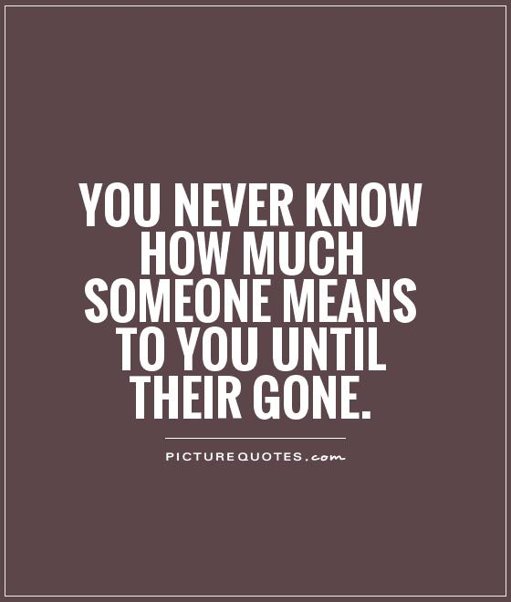 You never know how much someone means to you until their gone Picture Quote #1