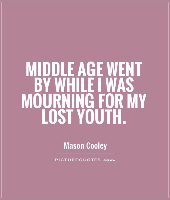Middle age went by while I was mourning for my lost youth Picture Quote #1