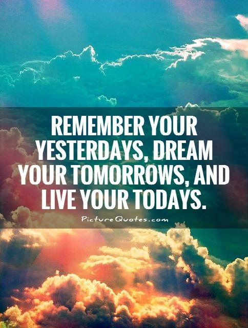 remember your yesterdays, dream your tomorrows, and live your todays Picture Quote #1