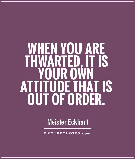 When you are thwarted, it is your own attitude that is out of order Picture Quote #1