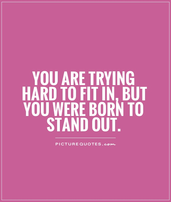 You are trying hard to fit in, but you were born to stand out Picture Quote #1