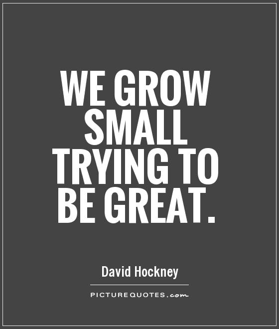 We grow small trying to be great Picture Quote #1