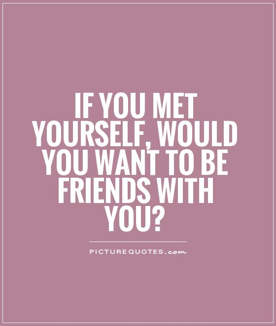 If you met yourself, would you want to be friends with you? Picture Quote #1