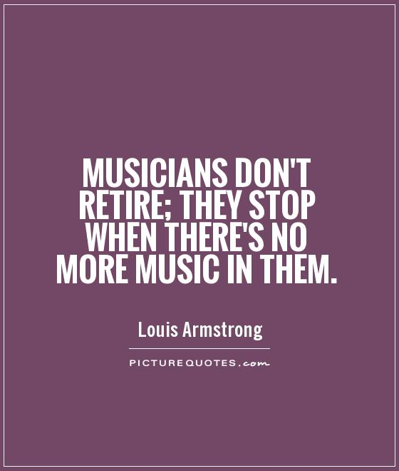 Musicians don't retire; they stop when there's no more music in them Picture Quote #1