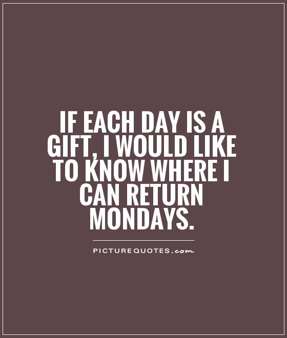 If each day is a gift, I would like to know where I can return Mondays Picture Quote #1