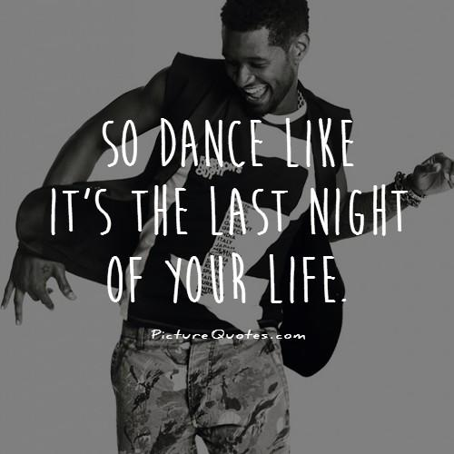 So dance like it's the last night of your life Picture Quote #1