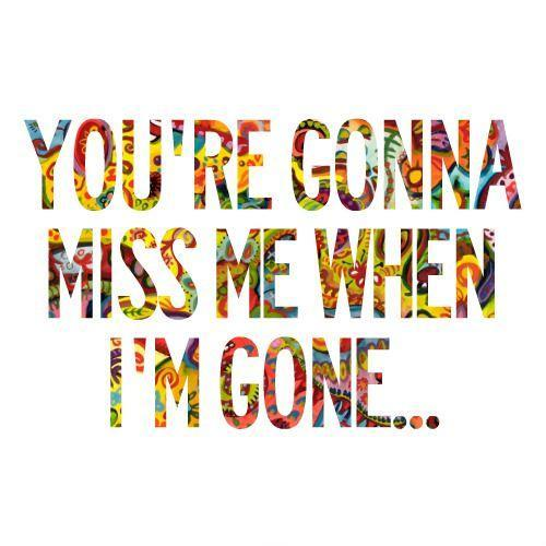 You're gonna miss me when i'm gone Picture Quote #1