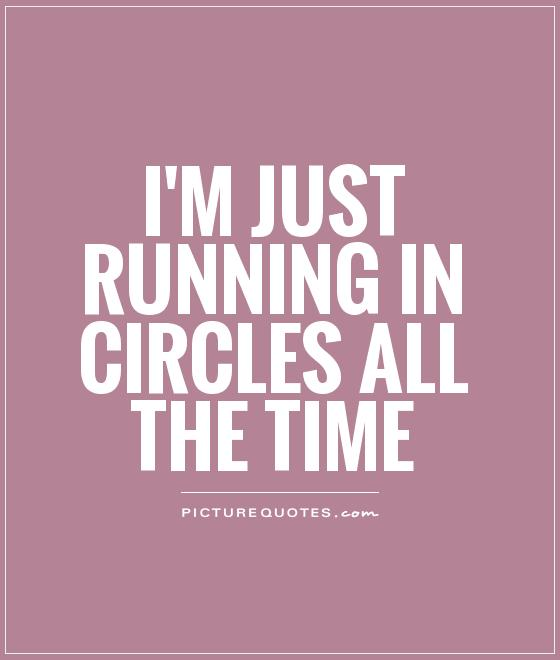 I'm just running in circles all the time Picture Quote #1