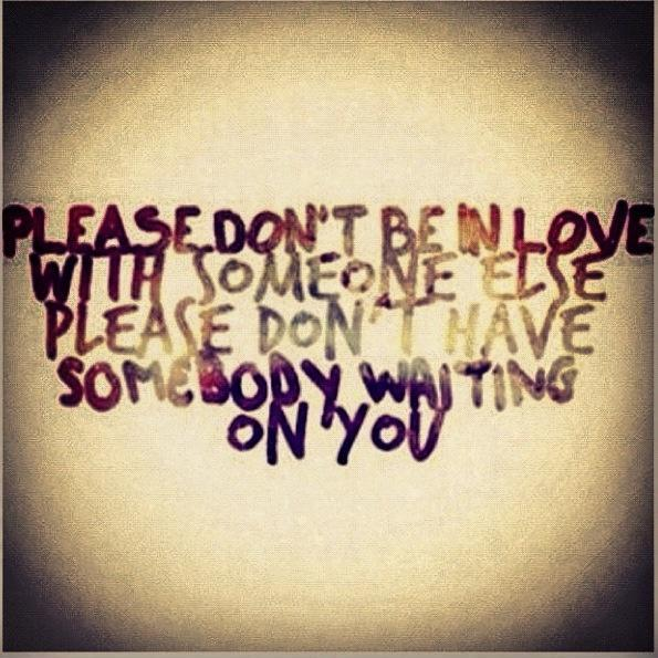 Please don't be in love with someone else please don't have somebody waiting on you Picture Quote #1