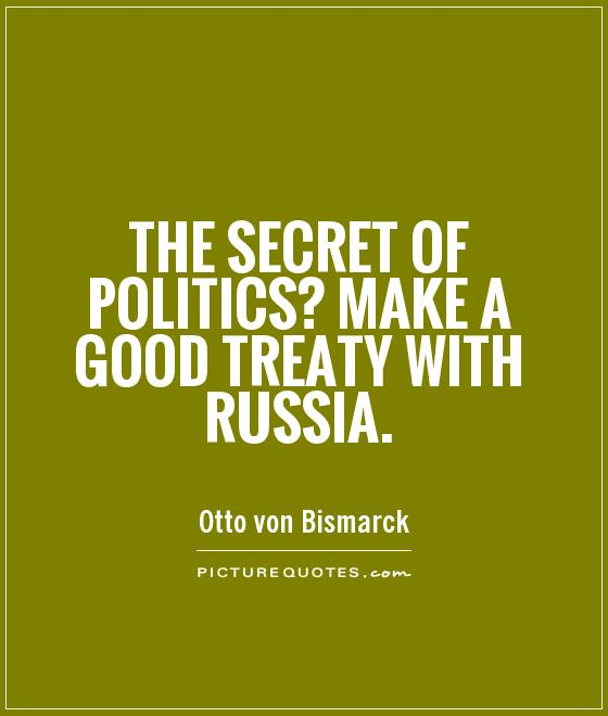 The secret of politics? Make a good treaty with Russia Picture Quote #1