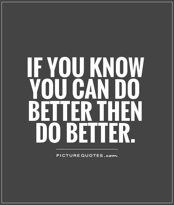 If you know you can do better then do better Picture Quote #1
