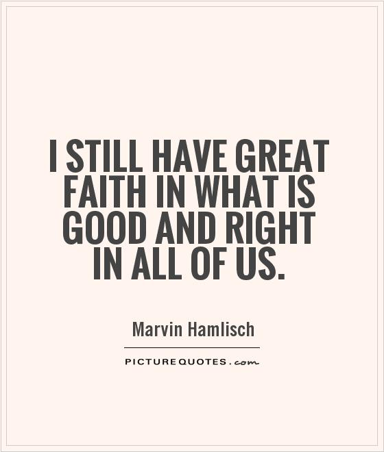 I still have great faith in what is good and right in all of us Picture Quote #1