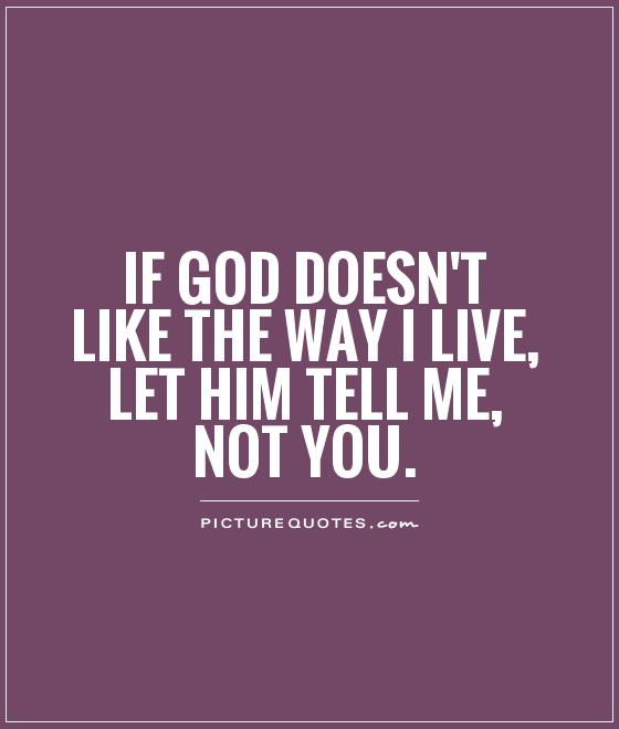 If god doesn't like the way I live, let him tell me, not you Picture Quote #1