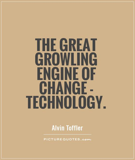 The great growling engine of change - technology Picture Quote #1