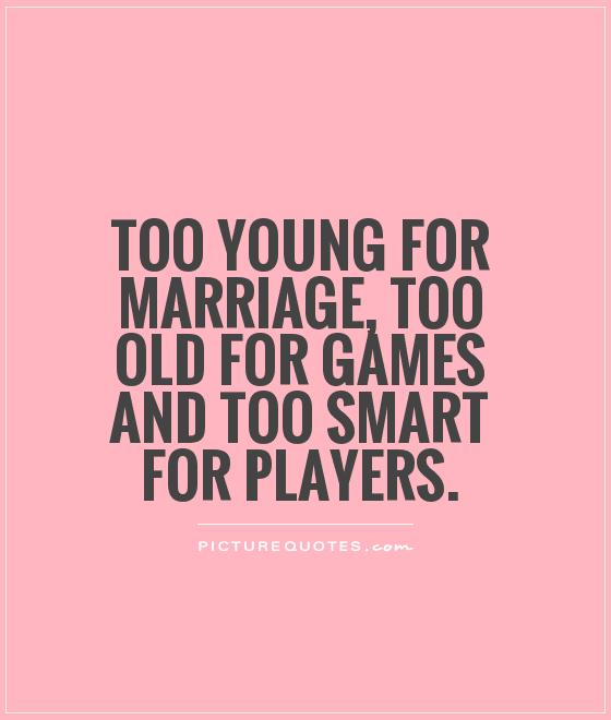 Too young for marriage, too old for games and too smart for players Picture Quote #1
