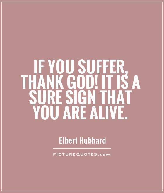 If you suffer, thank God! It is a sure sign that you are alive Picture Quote #1