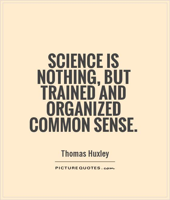Science is nothing, but trained and organized common sense ...