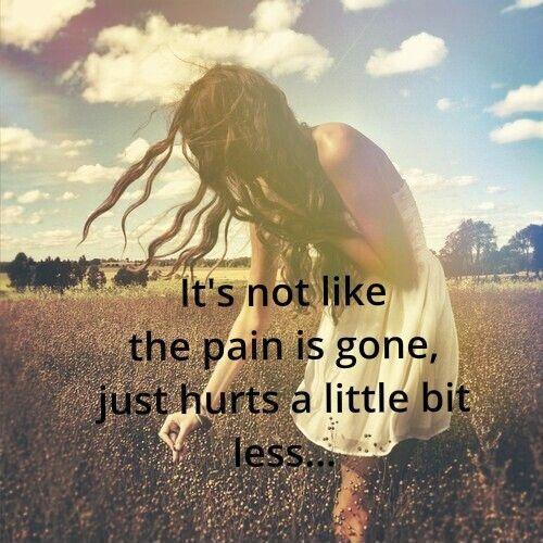 It's not like the pain is gone, just hurts a little bit less Picture Quote #1