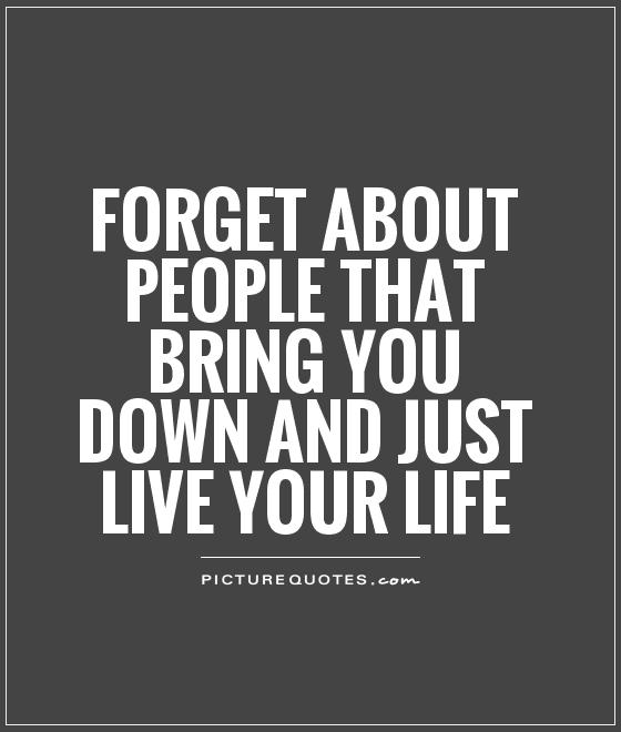 Forget about people that bring you down and just live your life Picture Quote #1