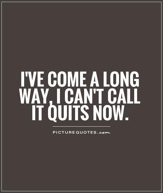 I've come a long way, I can't call it quits now Picture Quote #1