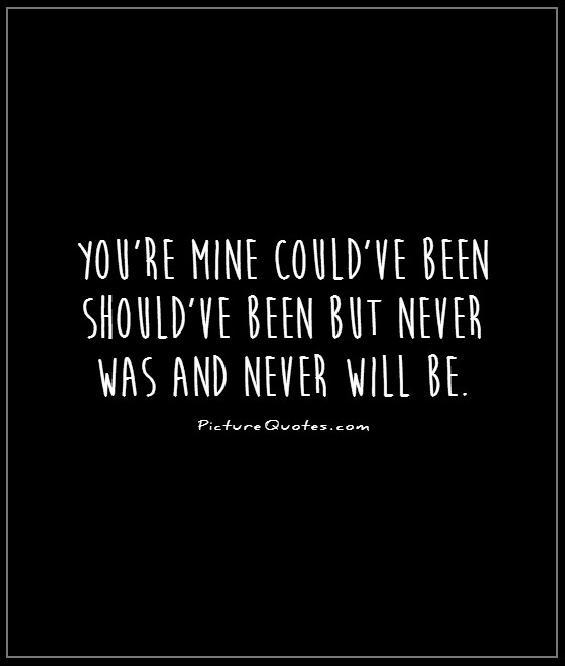 You're mine could've been should've been but never was and never will be Picture Quote #1