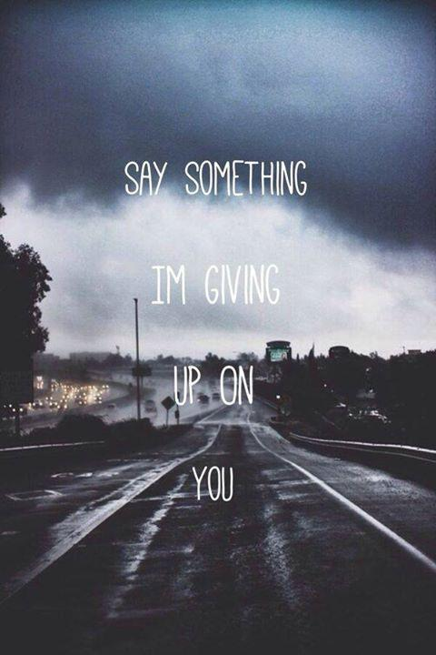 Say something i'm giving up on you Picture Quote #2