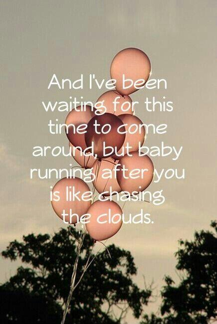 And i've been waiting for this time to come around, but baby running after you is like chasing the clouds Picture Quote #1