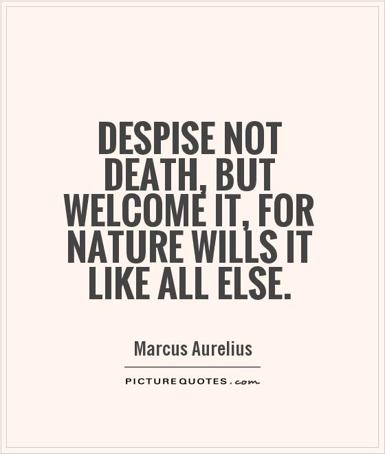 Despise not death, but welcome it, for nature wills it like all else Picture Quote #1