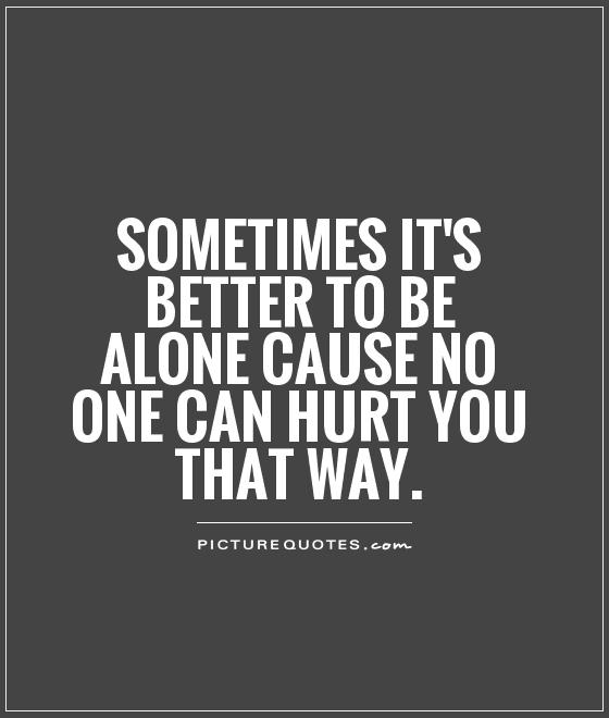 Sometimes it's better to be alone cause no one can hurt you that way Picture Quote #1