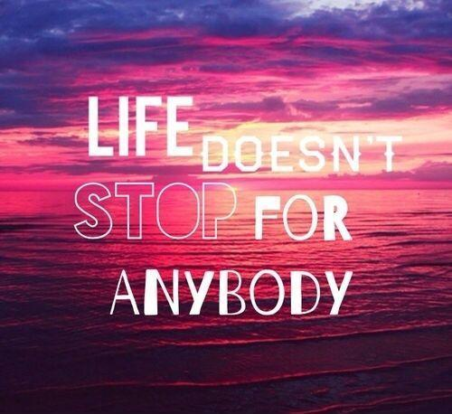 Life doesn't stop for anybody Picture Quote #1