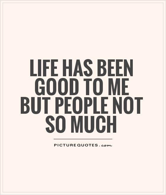 Life has been good to me but people not so much Picture Quote #1