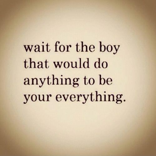 Wait for the boy that would do anything to be your everything Picture Quote #1