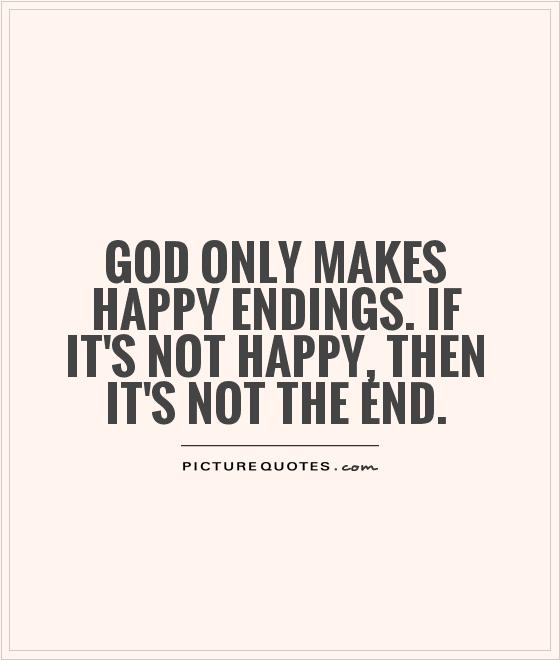 End Quotes Pleasing God Only Makes Happy Endingsif It's Not Happy Then It's Not
