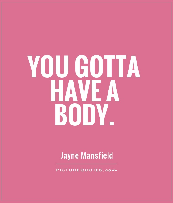 You gotta have a body Picture Quote #1