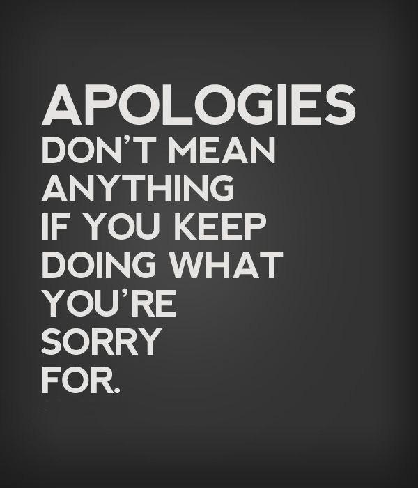 Apologies don t mean anything if you keep doing what you re sorry for