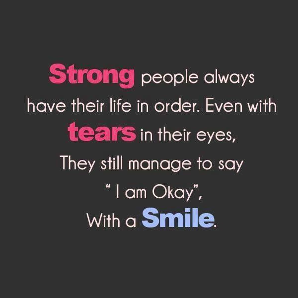 Strong people always have their life in order. even when tears in their eyes, they still manage to say