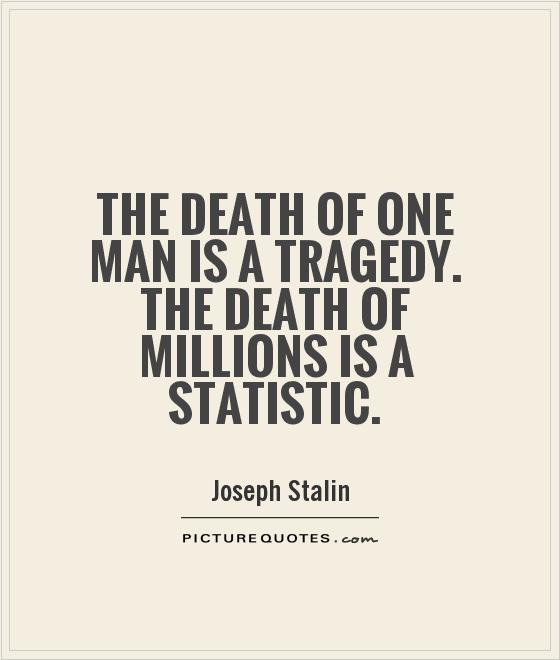 one death is a tragedy one It is easy to personalise one death – we can all imagine someone we know dying however, beyond 100 or so, the number of deaths.