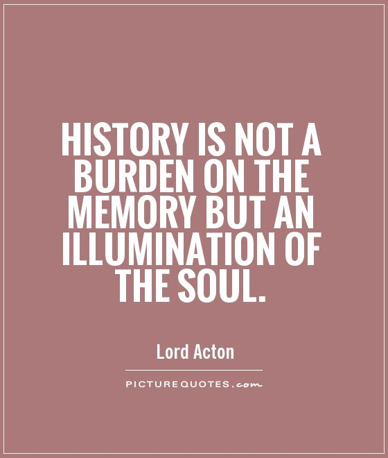 History is not a burden on the memory but an illumination of the soul Picture Quote #1