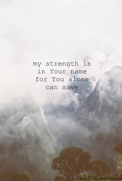 My strength is in Your name and You alone can save me Picture Quote #1