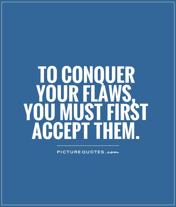 To conquer your flaws, you must first accept them Picture Quote #1