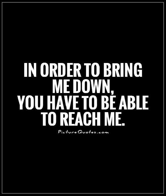 In order to bring me down, you have to be able to reach me Picture Quote #1