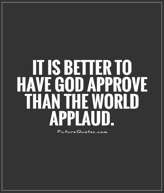 It is better to have God approve than the world applaud Picture Quote #1
