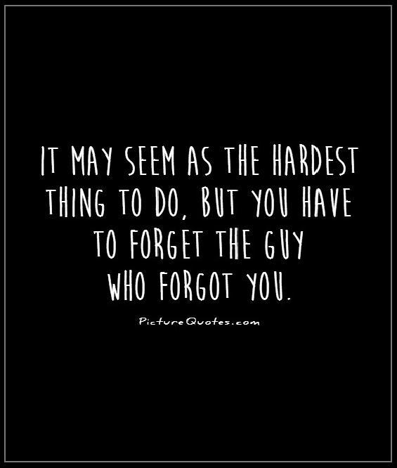 It may seem as the hardest thing to do, but you have to forget the guy who forgot you Picture Quote #1